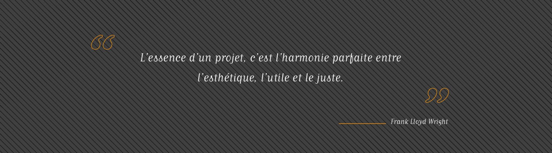 citation : L'essence d'un projet, c'est l'harmonie parfaite entre l'esthétique, l'utile et le juste. Franck Lloyd Wright